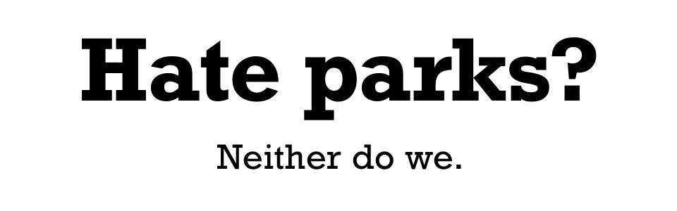 Hate parks? Neither do we.
